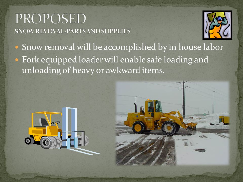 Snow removal will be accomplished by in house labor Fork equipped loader will enable safe loading and unloading of heavy or awkward items.