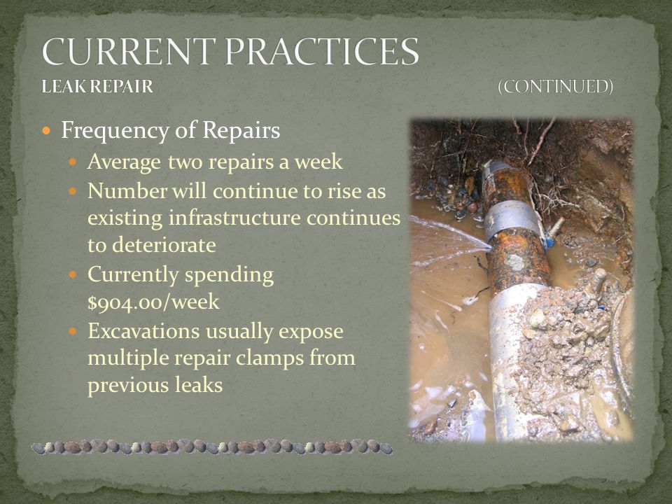 Frequency of Repairs Average two repairs a week Number will continue to rise as existing infrastructure continues to deteriorate Currently spending $904.00/week Excavations usually expose multiple repair clamps from previous leaks