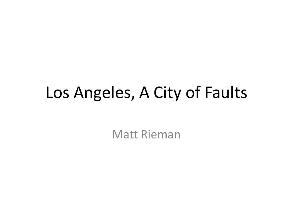 Los Angeles, A City of Faults Matt Rieman Los Angeles: A City of Faults