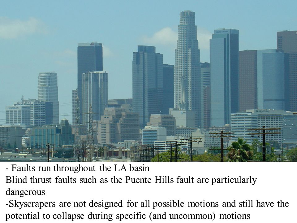 - Faults run throughout the LA basin Blind thrust faults such as the Puente Hills fault are particularly dangerous -Skyscrapers are not designed for a
