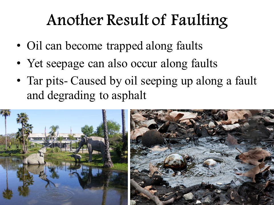 Another Result of Faulting Oil can become trapped along faults Yet seepage can also occur along faults Tar pits- Caused by oil seeping up along a faul