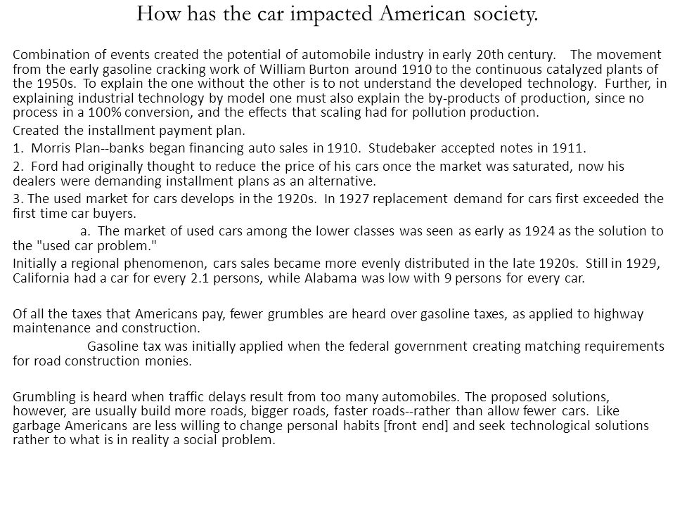 How has the car impacted American society. Combination of events created the potential of automobile industry in early 20th century. The movement from