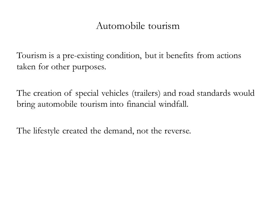 Automobile tourism Tourism is a pre-existing condition, but it benefits from actions taken for other purposes. The creation of special vehicles (trail