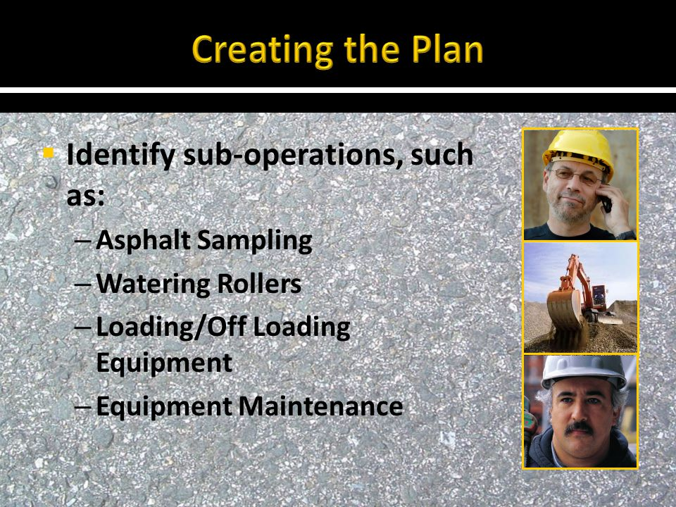  Identify sub-operations, such as: – Asphalt Sampling – Watering Rollers – Loading/Off Loading Equipment – Equipment Maintenance