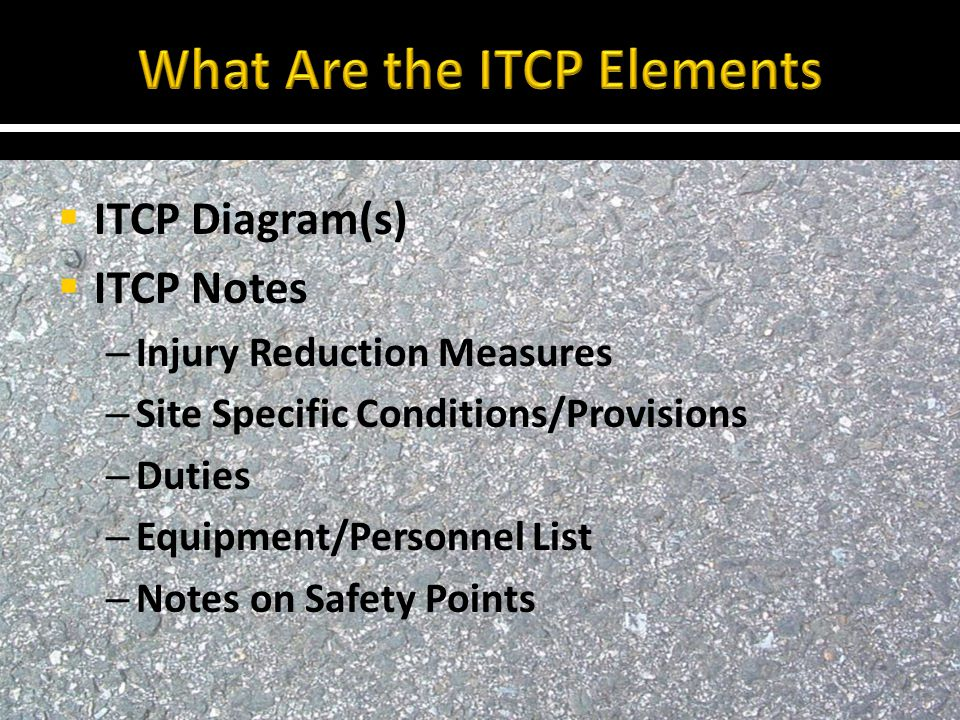  ITCP Diagram(s)  ITCP Notes – Injury Reduction Measures – Site Specific Conditions/Provisions – Duties – Equipment/Personnel List – Notes on Safety Points