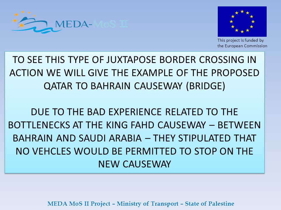 This project is funded by the European Commission MEDA MoS II Project – Ministry of Transport – State of Palestine TO SEE THIS TYPE OF JUXTAPOSE BORDER CROSSING IN ACTION WE WILL GIVE THE EXAMPLE OF THE PROPOSED QATAR TO BAHRAIN CAUSEWAY (BRIDGE) DUE TO THE BAD EXPERIENCE RELATED TO THE BOTTLENECKS AT THE KING FAHD CAUSEWAY – BETWEEN BAHRAIN AND SAUDI ARABIA – THEY STIPULATED THAT NO VEHCLES WOULD BE PERMITTED TO STOP ON THE NEW CAUSEWAY TO SEE THIS TYPE OF JUXTAPOSE BORDER CROSSING IN ACTION WE WILL GIVE THE EXAMPLE OF THE PROPOSED QATAR TO BAHRAIN CAUSEWAY (BRIDGE) DUE TO THE BAD EXPERIENCE RELATED TO THE BOTTLENECKS AT THE KING FAHD CAUSEWAY – BETWEEN BAHRAIN AND SAUDI ARABIA – THEY STIPULATED THAT NO VEHCLES WOULD BE PERMITTED TO STOP ON THE NEW CAUSEWAY