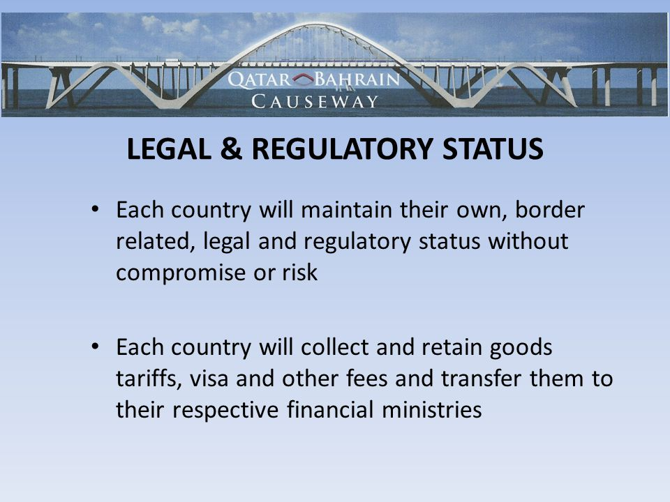 Each country will maintain their own, border related, legal and regulatory status without compromise or risk Each country will collect and retain goods tariffs, visa and other fees and transfer them to their respective financial ministries LEGAL & REGULATORY STATUS