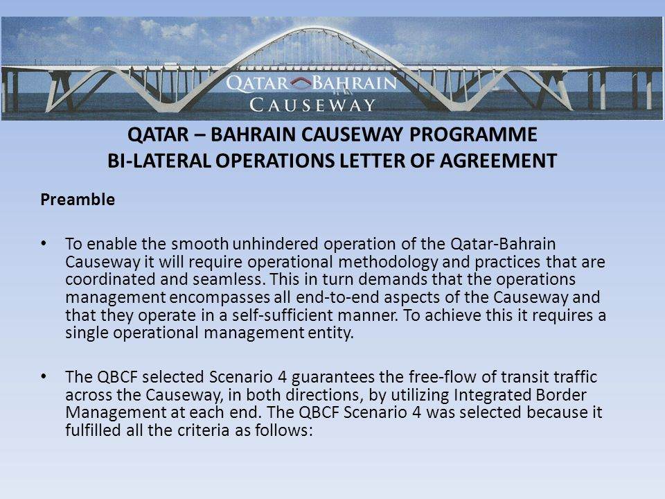 QATAR – BAHRAIN CAUSEWAY PROGRAMME BI-LATERAL OPERATIONS LETTER OF AGREEMENT Preamble To enable the smooth unhindered operation of the Qatar-Bahrain Causeway it will require operational methodology and practices that are coordinated and seamless.