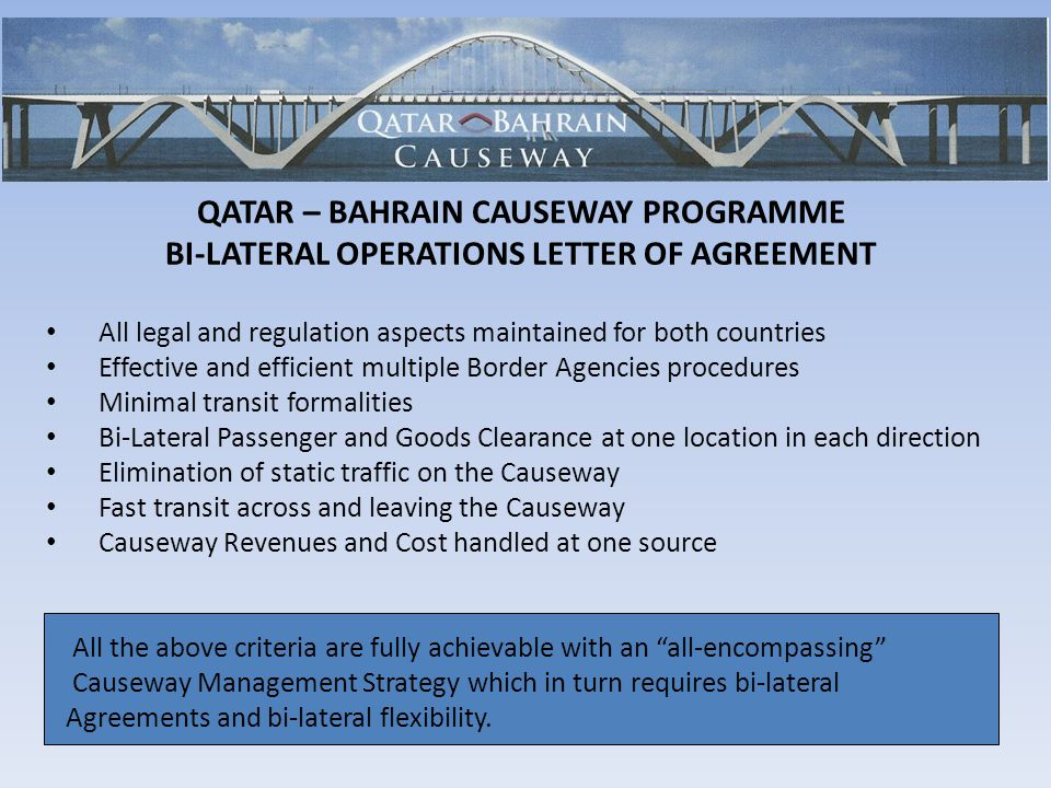 QATAR – BAHRAIN CAUSEWAY PROGRAMME BI-LATERAL OPERATIONS LETTER OF AGREEMENT All legal and regulation aspects maintained for both countries Effective and efficient multiple Border Agencies procedures Minimal transit formalities Bi-Lateral Passenger and Goods Clearance at one location in each direction Elimination of static traffic on the Causeway Fast transit across and leaving the Causeway Causeway Revenues and Cost handled at one source All the above criteria are fully achievable with an all-encompassing Causeway Management Strategy which in turn requires bi-lateral Agreements and bi-lateral flexibility.