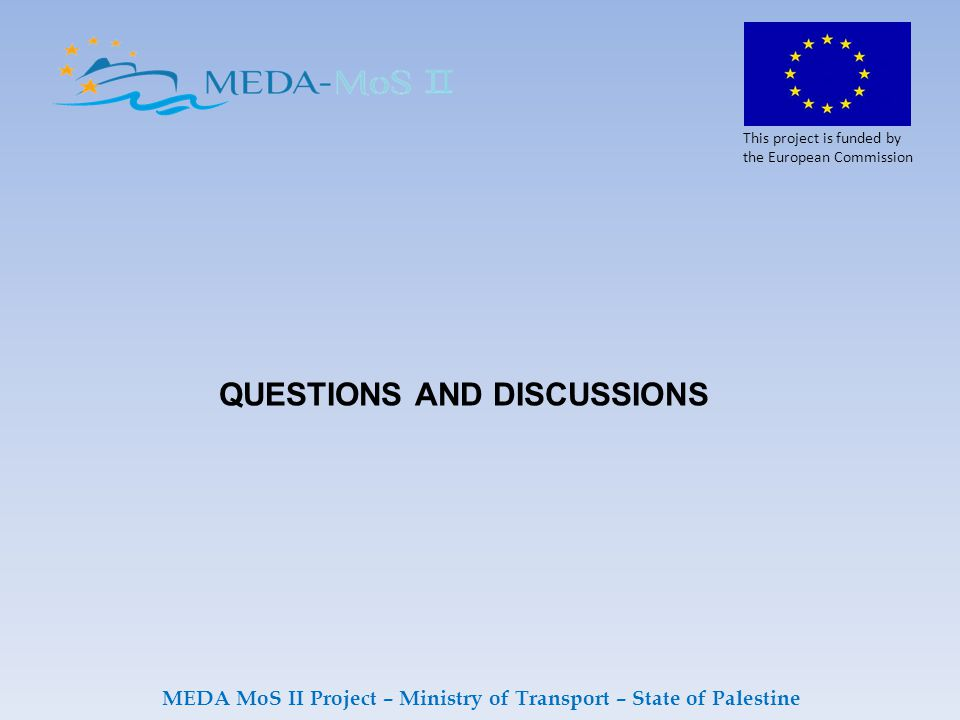 QUESTIONS AND DISCUSSIONS This project is funded by the European Commission MEDA MoS II Project – Ministry of Transport – State of Palestine