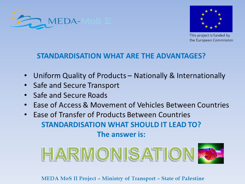 This project is funded by the European Commission MEDA MoS II Project – Ministry of Transport – State of Palestine STANDARDISATION WHAT ARE THE ADVANTAGES.