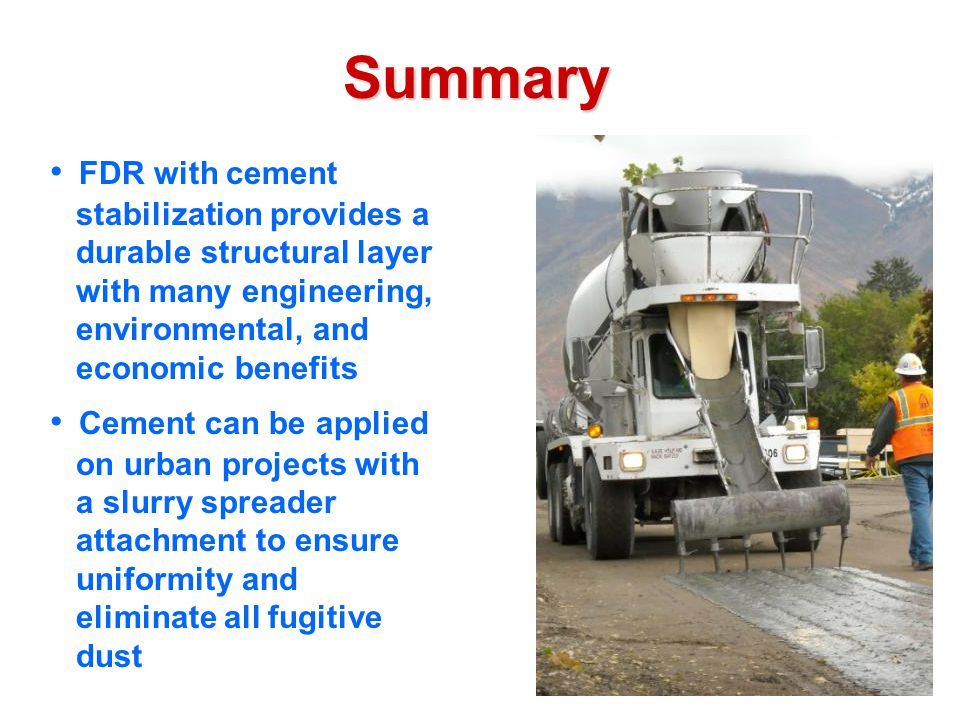Summary FDR with cement stabilization provides a durable structural layer with many engineering, environmental, and economic benefits Cement can be applied on urban projects with a slurry spreader attachment to ensure uniformity and eliminate all fugitive dust
