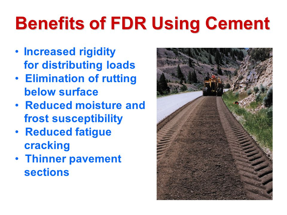 Benefits of FDR Using Cement Increased rigidity for distributing loads Elimination of rutting below surface Reduced moisture and frost susceptibility Reduced fatigue cracking Thinner pavement sections