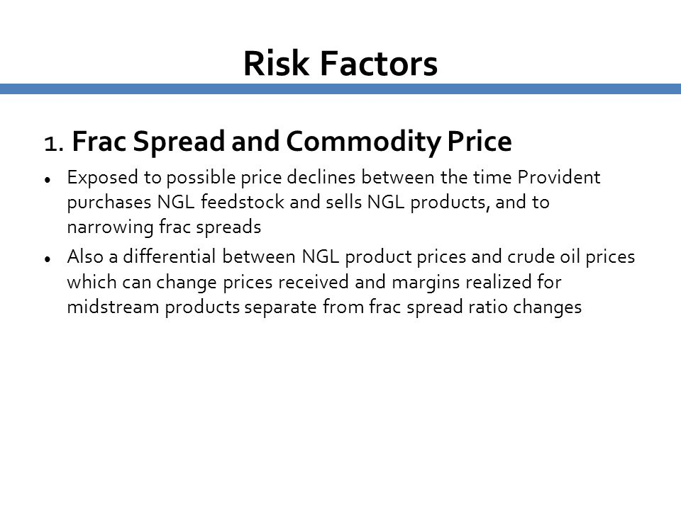 Risk Factors 1. Frac Spread and Commodity Price Exposed to possible price declines between the time Provident purchases NGL feedstock and sells NGL pr