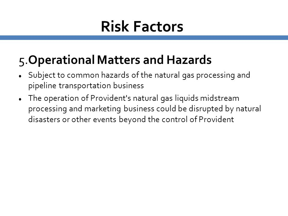 Risk Factors 5.Operational Matters and Hazards Subject to common hazards of the natural gas processing and pipeline transportation business The operat