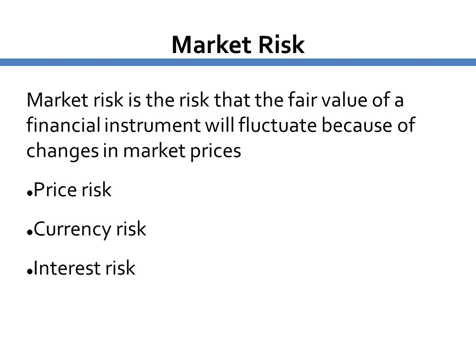 Market Risk Market risk is the risk that the fair value of a financial instrument will fluctuate because of changes in market prices Price risk Curren