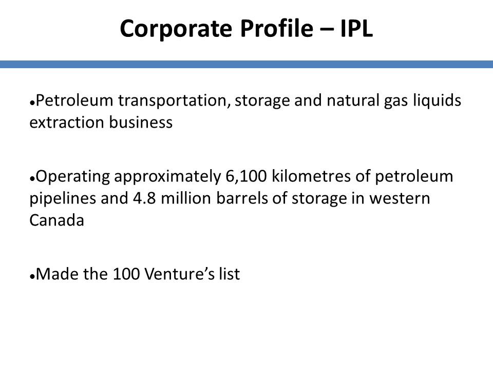 Corporate Profile – IPL Petroleum transportation, storage and natural gas liquids extraction business Operating approximately 6,100 kilometres of petr