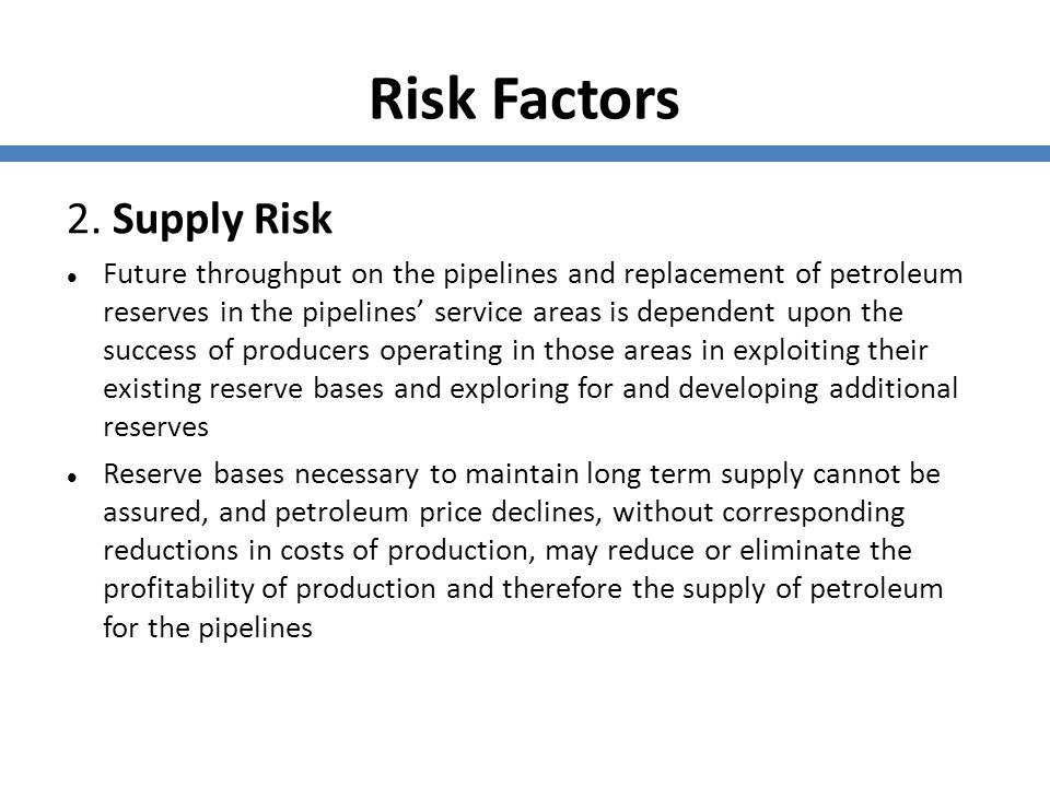Risk Factors 2. Supply Risk Future throughput on the pipelines and replacement of petroleum reserves in the pipelines' service areas is dependent upon