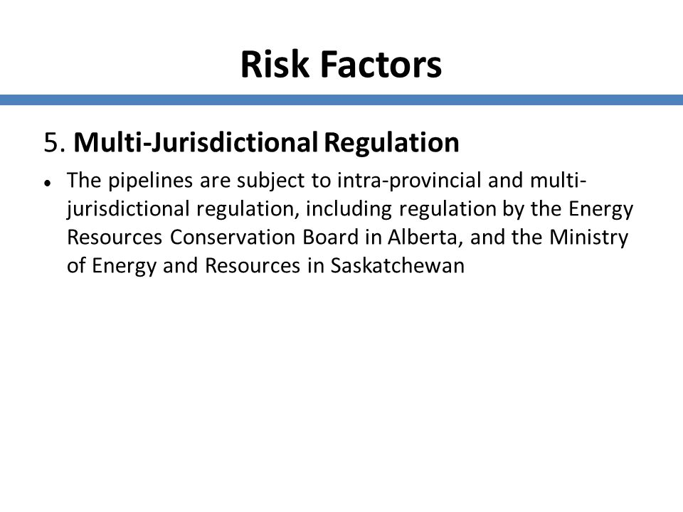 Risk Factors 5. Multi-Jurisdictional Regulation The pipelines are subject to intra-provincial and multi- jurisdictional regulation, including regulati