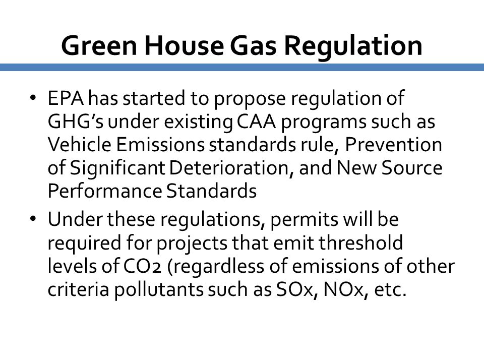 Green House Gas Regulation EPA has started to propose regulation of GHG's under existing CAA programs such as Vehicle Emissions standards rule, Preven