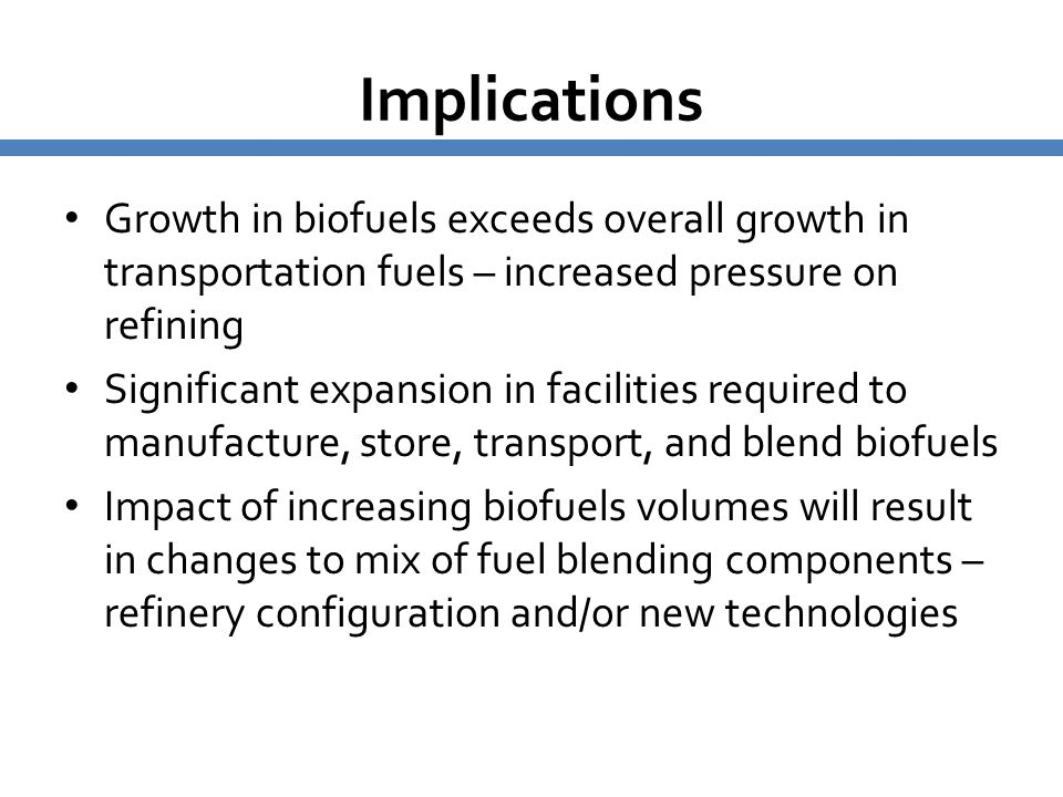 Implications Growth in biofuels exceeds overall growth in transportation fuels – increased pressure on refining Significant expansion in facilities re