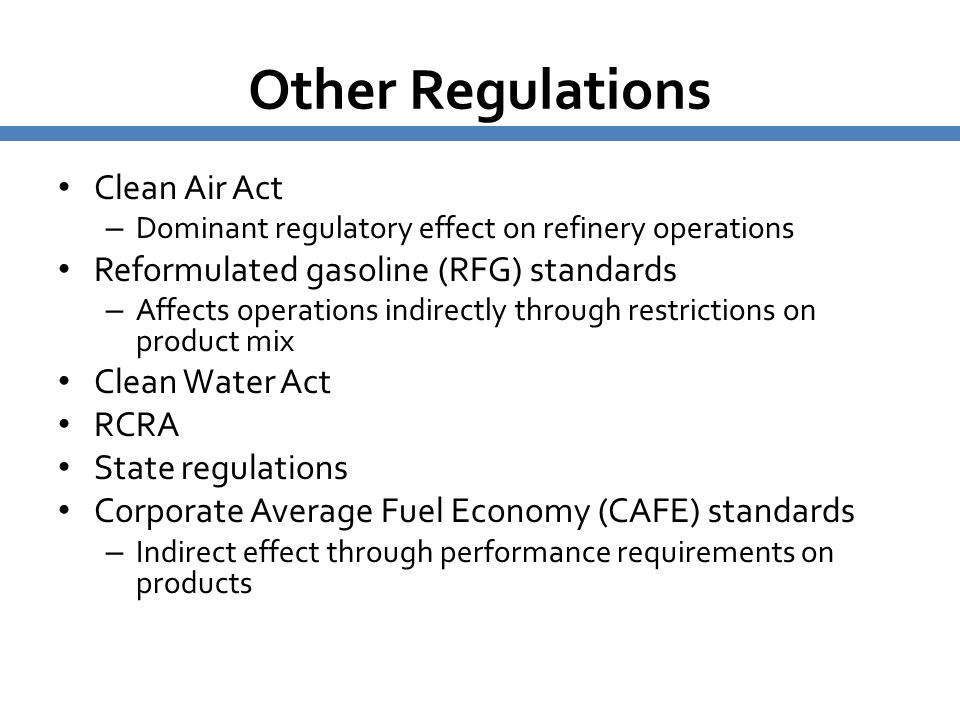 Other Regulations Clean Air Act – Dominant regulatory effect on refinery operations Reformulated gasoline (RFG) standards – Affects operations indirec