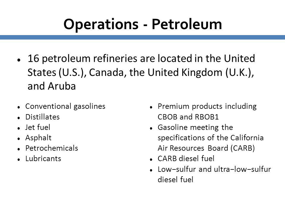 Operations - Petroleum 16 petroleum refineries are located in the United States (U.S.), Canada, the United Kingdom (U.K.), and Aruba Conventional gaso