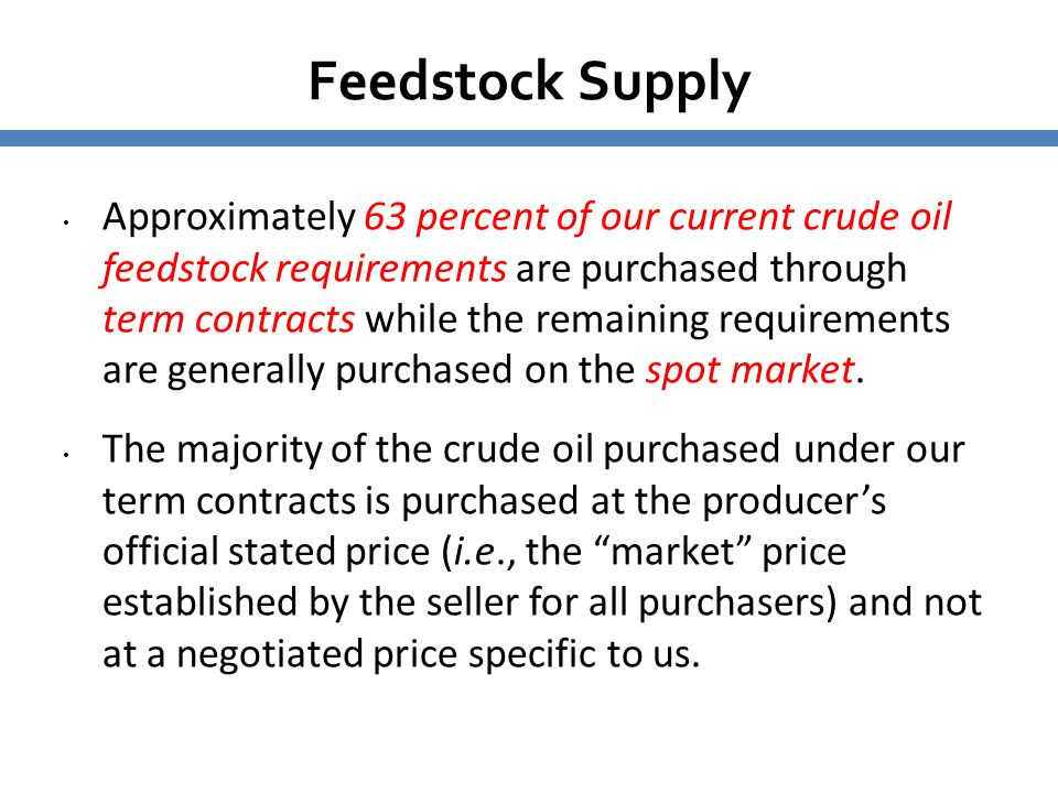 Feedstock Supply Approximately 63 percent of our current crude oil feedstock requirements are purchased through term contracts while the remaining req