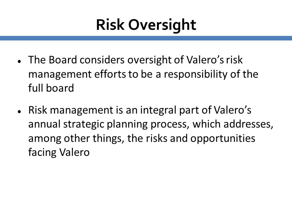 Risk Oversight The Board considers oversight of Valero's risk management efforts to be a responsibility of the full board Risk management is an integr