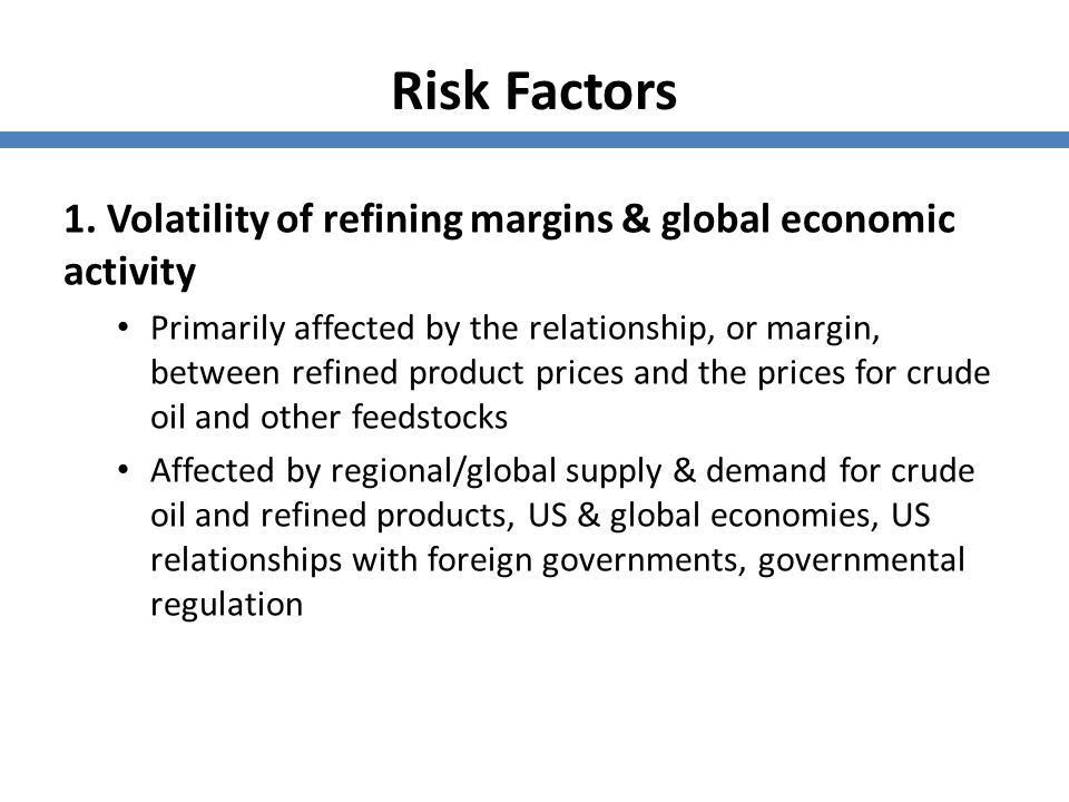 Risk Factors 1. Volatility of refining margins & global economic activity Primarily affected by the relationship, or margin, between refined product p