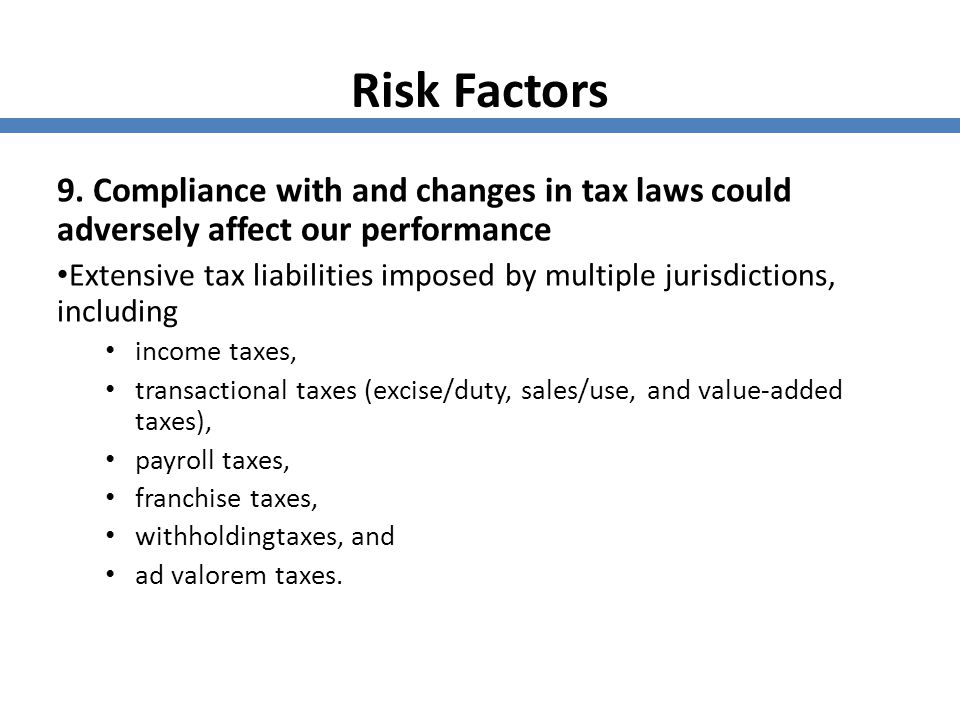 Risk Factors 9. Compliance with and changes in tax laws could adversely affect our performance Extensive tax liabilities imposed by multiple jurisdict