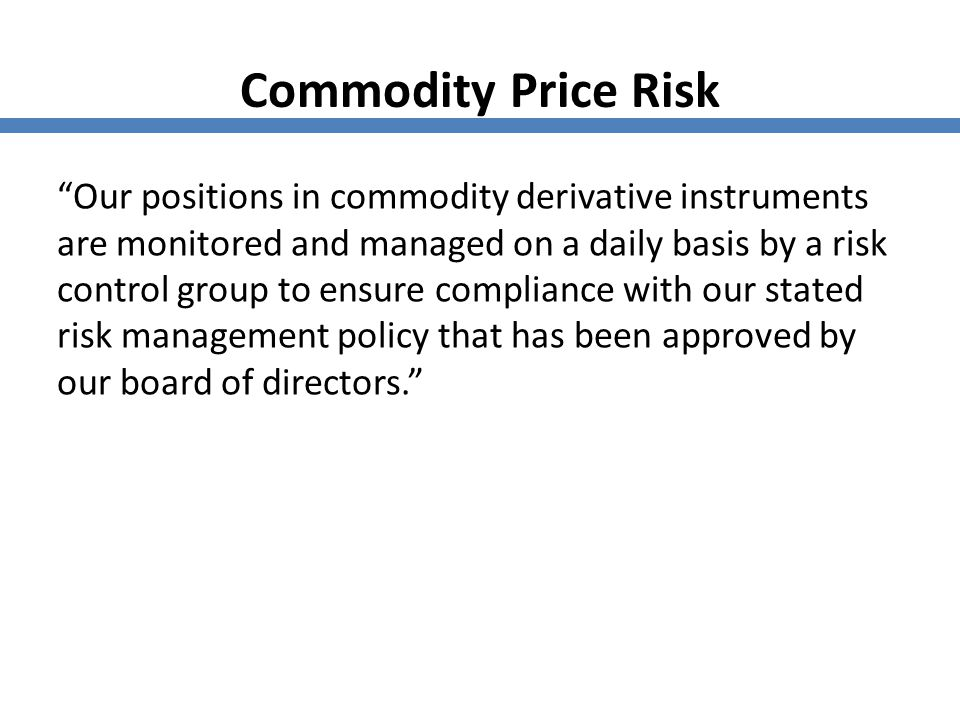 """Commodity Price Risk """"Our positions in commodity derivative instruments are monitored and managed on a daily basis by a risk control group to ensure c"""