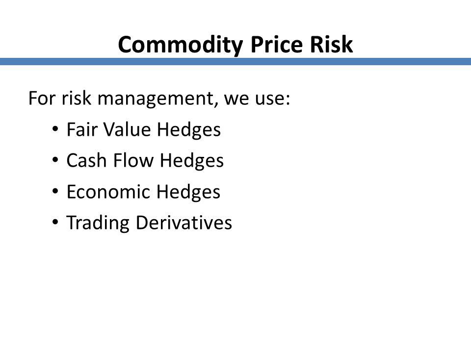 Commodity Price Risk For risk management, we use: Fair Value Hedges Cash Flow Hedges Economic Hedges Trading Derivatives