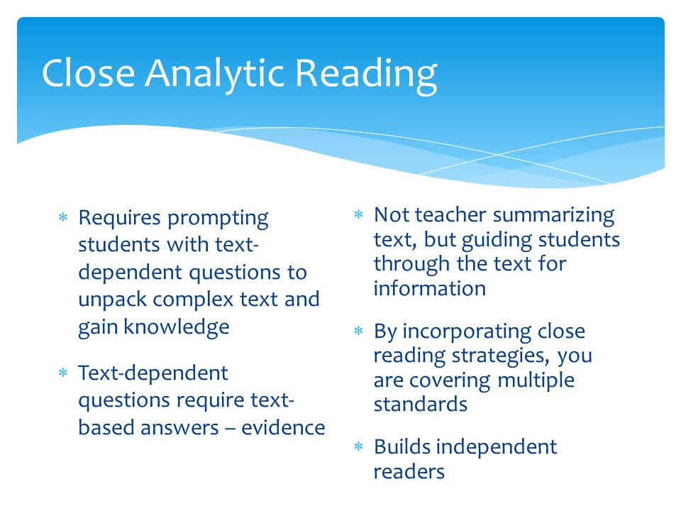 Close Analytic Reading  Requires prompting students with text- dependent questions to unpack complex text and gain knowledge  Text-dependent questions require text- based answers – evidence  Not teacher summarizing text, but guiding students through the text for information  By incorporating close reading strategies, you are covering multiple standards  Builds independent readers