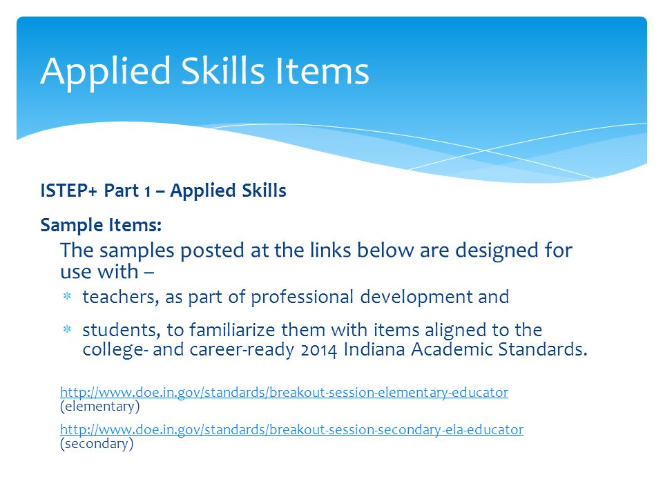 ISTEP+ Part 1 – Applied Skills Sample Items: The samples posted at the links below are designed for use with –  teachers, as part of professional development and  students, to familiarize them with items aligned to the college- and career-ready 2014 Indiana Academic Standards.