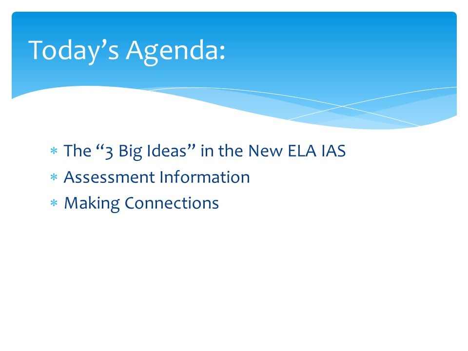  The 3 Big Ideas in the New ELA IAS  Assessment Information  Making Connections Today's Agenda: