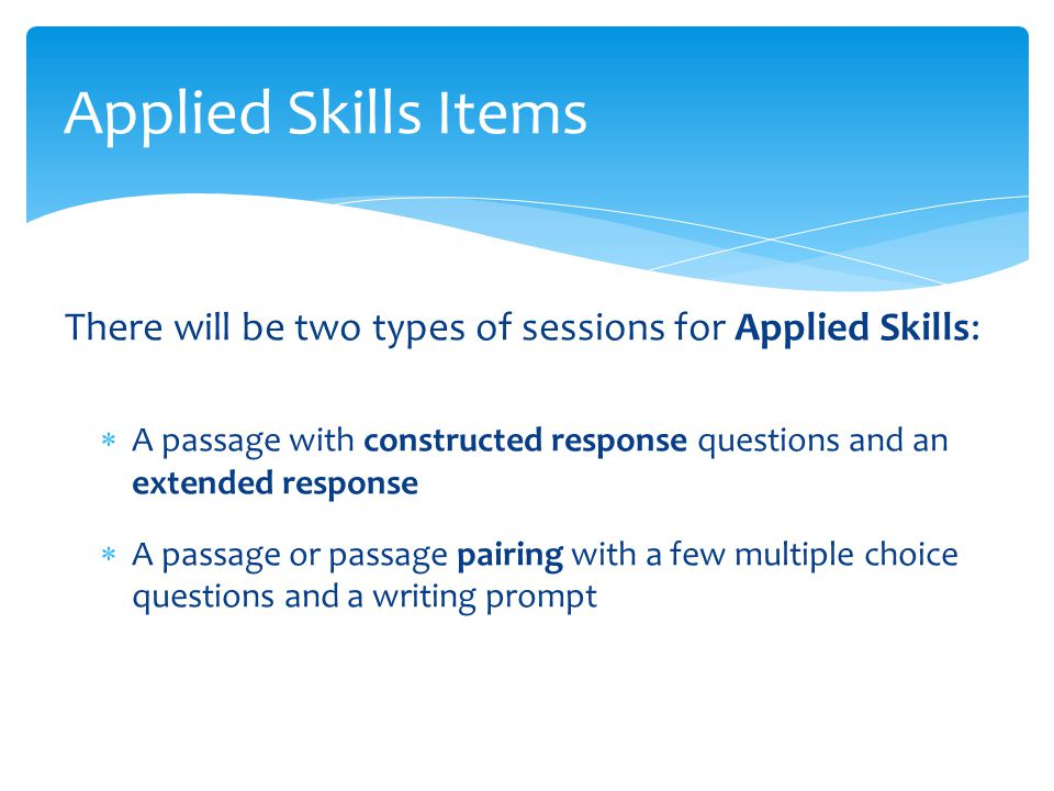 There will be two types of sessions for Applied Skills:  A passage with constructed response questions and an extended response  A passage or passage pairing with a few multiple choice questions and a writing prompt