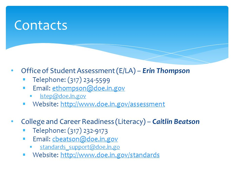 Office of Student Assessment (E/LA) – Erin Thompson  Telephone: (317) 234-5599  Email: ethompson@doe.in.govethompson@doe.in.gov  istep@doe.in.gov istep@doe.in.gov  Website: http://www.doe.in.gov/assessmenthttp://www.doe.in.gov/assessment College and Career Readiness (Literacy) – Caitlin Beatson  Telephone: (317) 232-9173  Email: cbeatson@doe.in.govcbeatson@doe.in.gov  standards_support@doe.in.go standards_support@doe.in.go  Website: http://www.doe.in.gov/standardshttp://www.doe.in.gov/standards Contacts