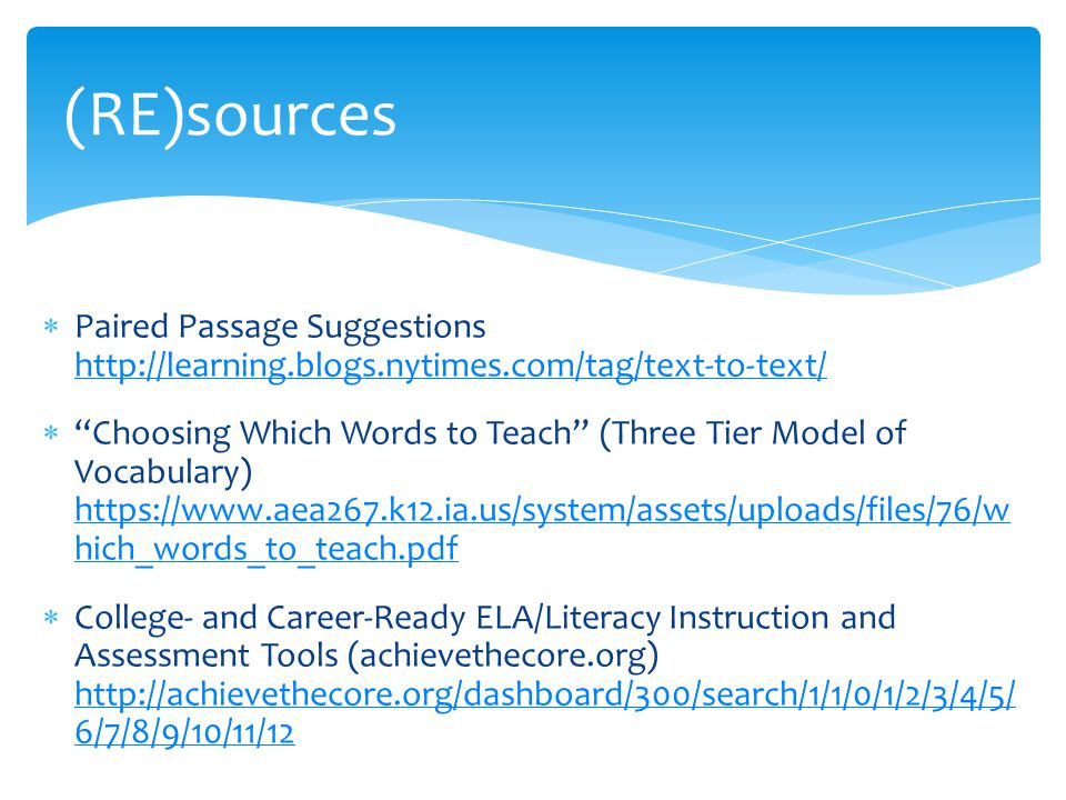 (RE)sources  Paired Passage Suggestions http://learning.blogs.nytimes.com/tag/text-to-text/ http://learning.blogs.nytimes.com/tag/text-to-text/  Choosing Which Words to Teach (Three Tier Model of Vocabulary) https://www.aea267.k12.ia.us/system/assets/uploads/files/76/w hich_words_to_teach.pdf https://www.aea267.k12.ia.us/system/assets/uploads/files/76/w hich_words_to_teach.pdf  College- and Career-Ready ELA/Literacy Instruction and Assessment Tools (achievethecore.org) http://achievethecore.org/dashboard/300/search/1/1/0/1/2/3/4/5/ 6/7/8/9/10/11/12 http://achievethecore.org/dashboard/300/search/1/1/0/1/2/3/4/5/ 6/7/8/9/10/11/12
