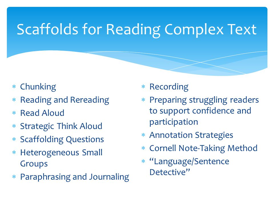 Scaffolds for Reading Complex Text  Chunking  Reading and Rereading  Read Aloud  Strategic Think Aloud  Scaffolding Questions  Heterogeneous Small Groups  Paraphrasing and Journaling  Recording  Preparing struggling readers to support confidence and participation  Annotation Strategies  Cornell Note-Taking Method  Language/Sentence Detective
