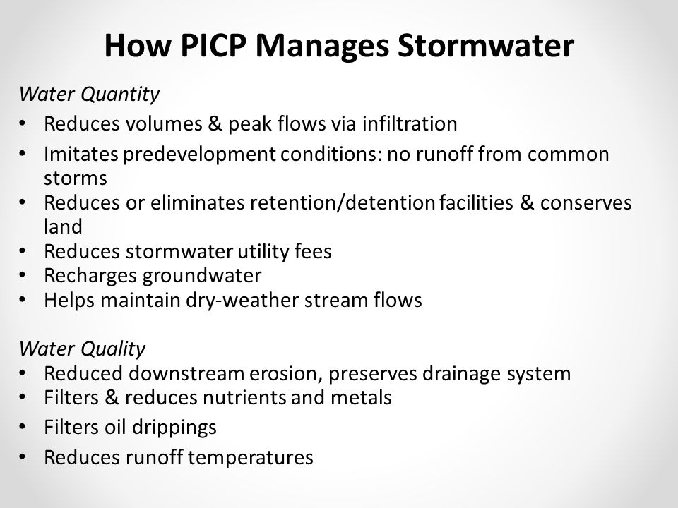 How PICP Manages Stormwater Water Quantity Reduces volumes & peak flows via infiltration Imitates predevelopment conditions: no runoff from common storms Reduces or eliminates retention/detention facilities & conserves land Reduces stormwater utility fees Recharges groundwater Helps maintain dry-weather stream flows Water Quality Reduced downstream erosion, preserves drainage system Filters & reduces nutrients and metals Filters oil drippings Reduces runoff temperatures
