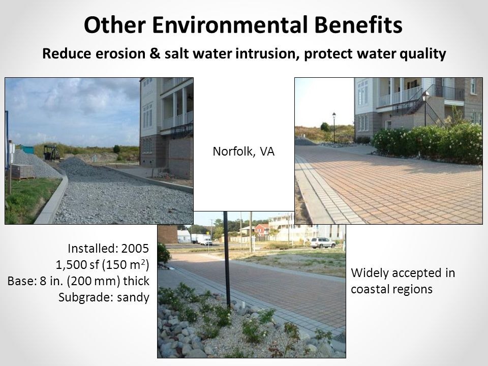 Widely accepted in coastal regions Other Environmental Benefits Reduce erosion & salt water intrusion, protect water quality Norfolk, VA Installed: 2005 1,500 sf (150 m 2 ) Base: 8 in.