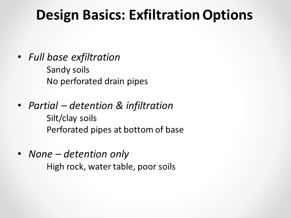 Full base exfiltration Sandy soils No perforated drain pipes Partial – detention & infiltration Silt/clay soils Perforated pipes at bottom of base Non