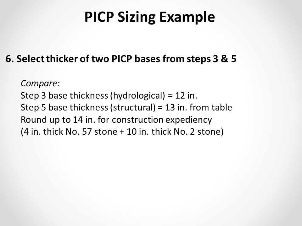 6. Select thicker of two PICP bases from steps 3 & 5 Compare: Step 3 base thickness (hydrological) = 12 in. Step 5 base thickness (structural) = 13 in