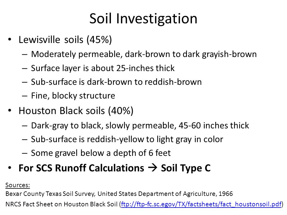 Lewisville soils (45%) – Moderately permeable, dark-brown to dark grayish-brown – Surface layer is about 25-inches thick – Sub-surface is dark-brown to reddish-brown – Fine, blocky structure Houston Black soils (40%) – Dark-gray to black, slowly permeable, 45-60 inches thick – Sub-surface is reddish-yellow to light gray in color – Some gravel below a depth of 6 feet For SCS Runoff Calculations  Soil Type C Soil Investigation Sources: Bexar County Texas Soil Survey, United States Department of Agriculture, 1966 NRCS Fact Sheet on Houston Black Soil (ftp://ftp-fc.sc.egov/TX/factsheets/fact_houstonsoil.pdf)ftp://ftp-fc.sc.egov/TX/factsheets/fact_houstonsoil.pdf