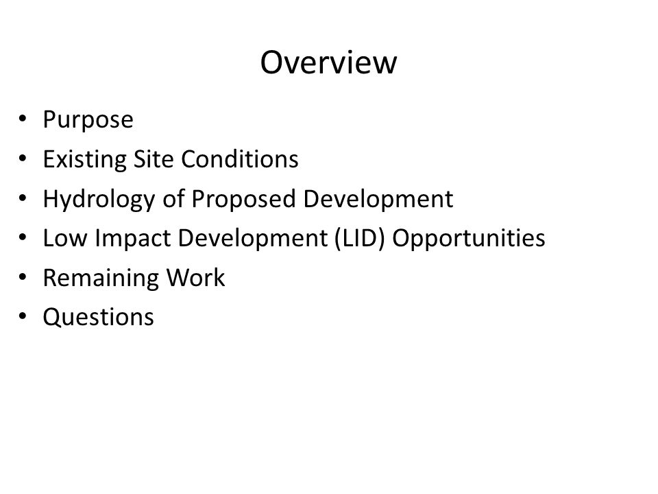 Overview Purpose Existing Site Conditions Hydrology of Proposed Development Low Impact Development (LID) Opportunities Remaining Work Questions