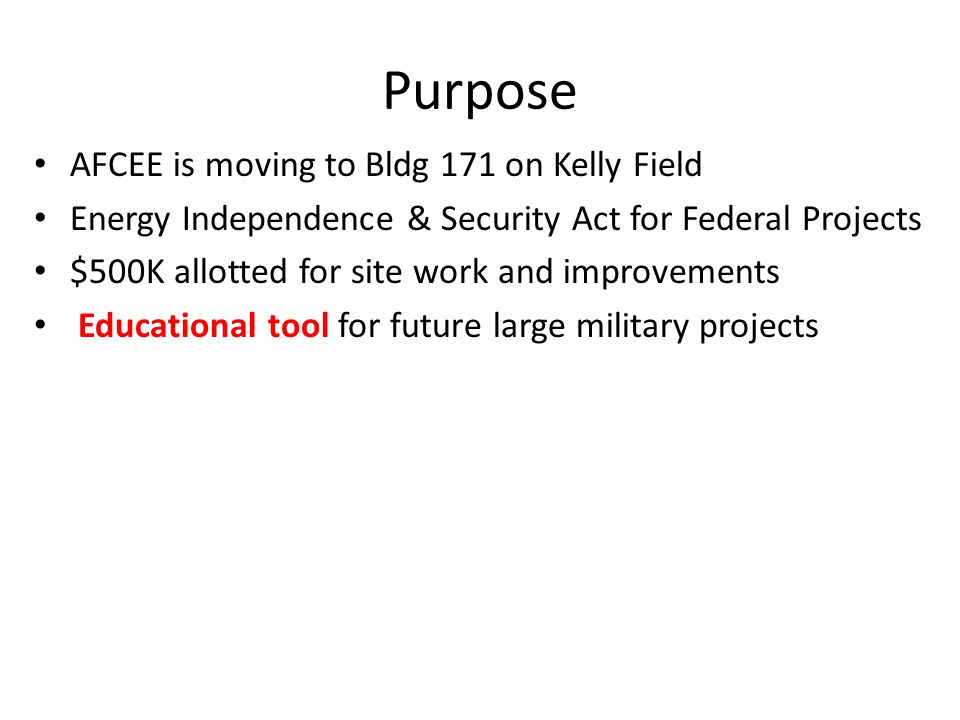 Purpose AFCEE is moving to Bldg 171 on Kelly Field Energy Independence & Security Act for Federal Projects $500K allotted for site work and improvements Educational tool for future large military projects