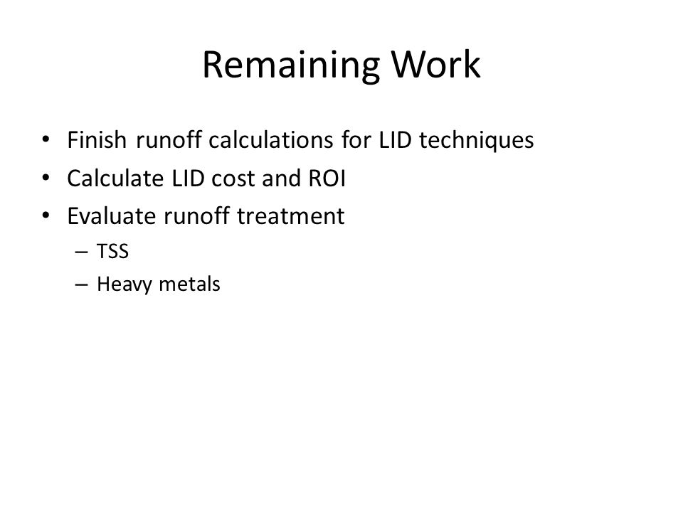 Remaining Work Finish runoff calculations for LID techniques Calculate LID cost and ROI Evaluate runoff treatment – TSS – Heavy metals