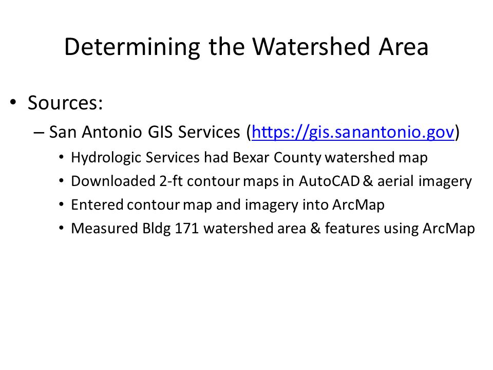 Determining the Watershed Area Sources: – San Antonio GIS Services (https://gis.sanantonio.gov)https://gis.sanantonio.gov Hydrologic Services had Bexar County watershed map Downloaded 2-ft contour maps in AutoCAD & aerial imagery Entered contour map and imagery into ArcMap Measured Bldg 171 watershed area & features using ArcMap