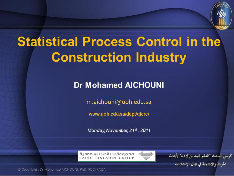 Statistical Process Control in the Construction Industry Dr Mohamed AICHOUNI m.aichouni@uoh.edu.sa www.uoh.edu.sa/dept/qicrc/ Monday, November, 21 st, 2011 © Copyright : Dr Mohamed AICHOUNI, PhD, SQC, KAQA